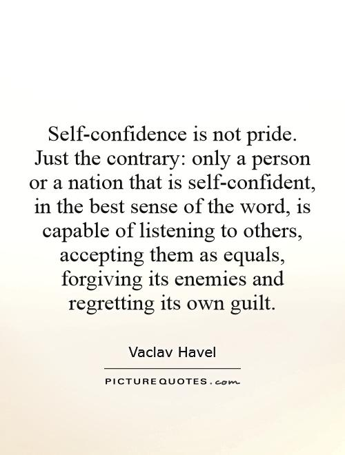 Self-confidence is not pride. Just the contrary: only a person or a nation that is self-confident, in the best sense of the word, is capable of listening to others, accepting them as equals, forgiving its enemies and regretting its own guilt Picture Quote #1