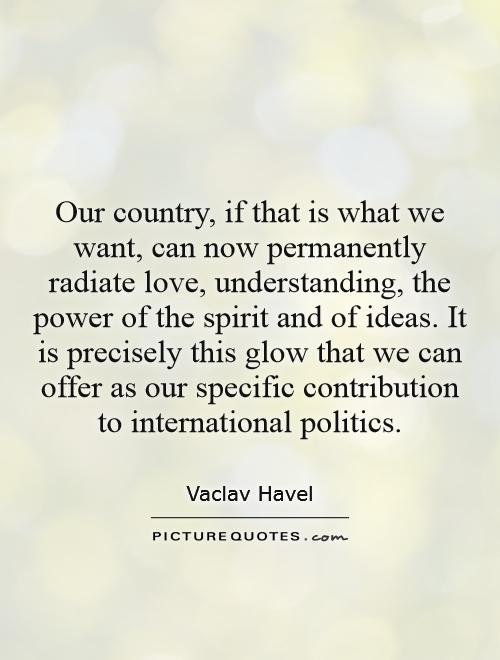 Our country, if that is what we want, can now permanently radiate love, understanding, the power of the spirit and of ideas. It is precisely this glow that we can offer as our specific contribution to international politics Picture Quote #1