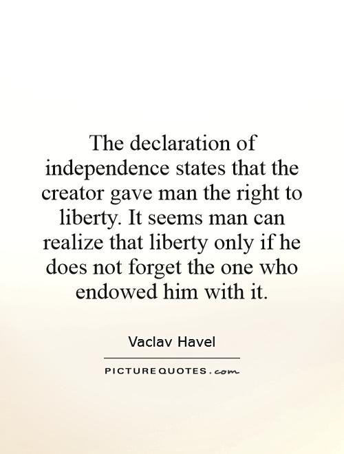 The declaration of independence states that the creator gave man the right to liberty. It seems man can realize that liberty only if he does not forget the one who endowed him with it Picture Quote #1