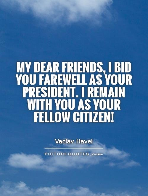My dear friends, I bid you farewell as your president. I remain with you as your fellow citizen! Picture Quote #1