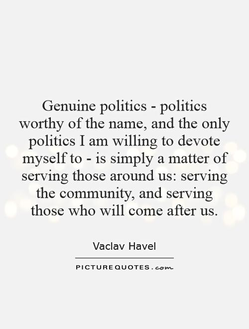 Genuine politics - politics worthy of the name, and the only politics I am willing to devote myself to - is simply a matter of serving those around us: serving the community, and serving those who will come after us Picture Quote #1