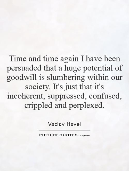 Time and time again I have been persuaded that a huge potential of goodwill is slumbering within our society. It's just that it's incoherent, suppressed, confused, crippled and perplexed Picture Quote #1