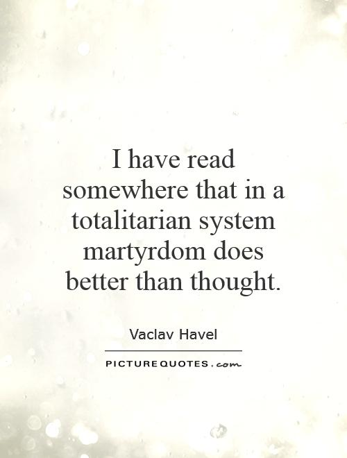 I have read somewhere that in a totalitarian system martyrdom does better than thought Picture Quote #1