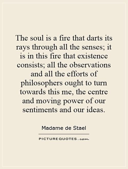 The soul is a fire that darts its rays through all the senses; it is in this fire that existence consists; all the observations and all the efforts of philosophers ought to turn towards this me, the centre and moving power of our sentiments and our ideas Picture Quote #1