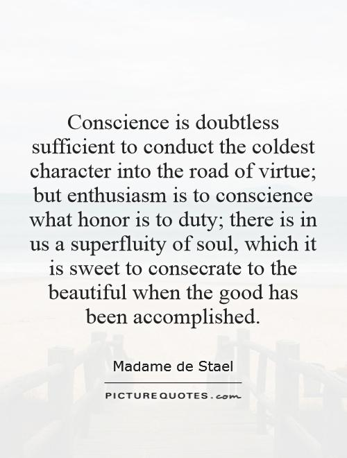 Conscience is doubtless sufficient to conduct the coldest character into the road of virtue; but enthusiasm is to conscience what honor is to duty; there is in us a superfluity of soul, which it is sweet to consecrate to the beautiful when the good has been accomplished Picture Quote #1