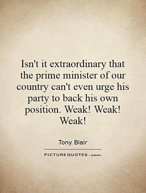Isn't it extraordinary that the prime minister of our country can't even urge his party to back his own position. Weak! Weak! Weak! Picture Quote #1