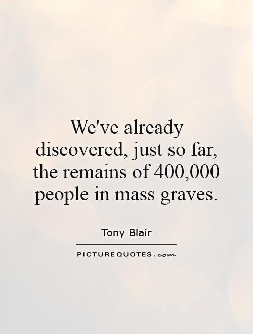We've already discovered, just so far, the remains of 400,000 people in mass graves Picture Quote #1