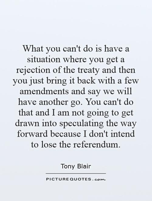 What you can't do is have a situation where you get a rejection of the treaty and then you just bring it back with a few amendments and say we will have another go. You can't do that and I am not going to get drawn into speculating the way forward because I don't intend to lose the referendum Picture Quote #1