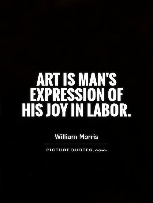 Art is man's expression of his joy in labor Picture Quote #1
