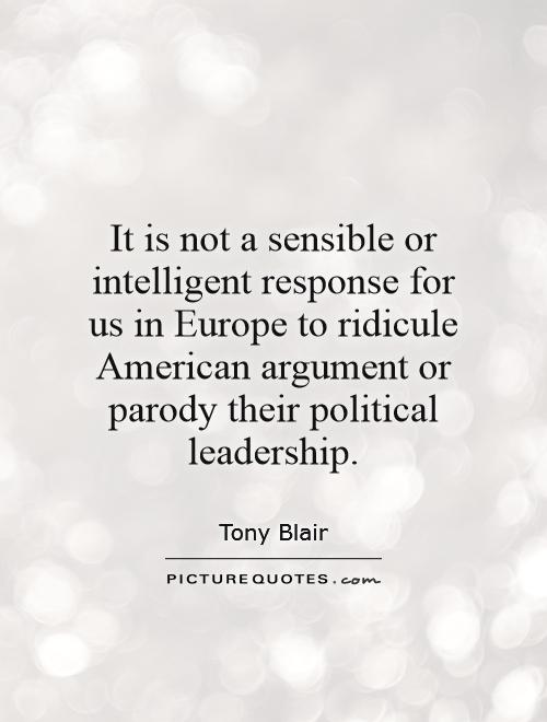 It is not a sensible or intelligent response for us in Europe to ridicule American argument or parody their political leadership Picture Quote #1