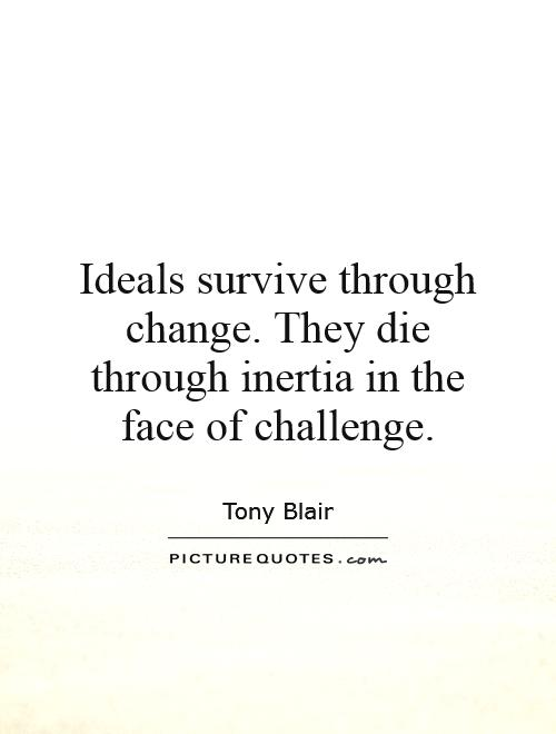 Ideals survive through change. They die through inertia in the face of challenge Picture Quote #1