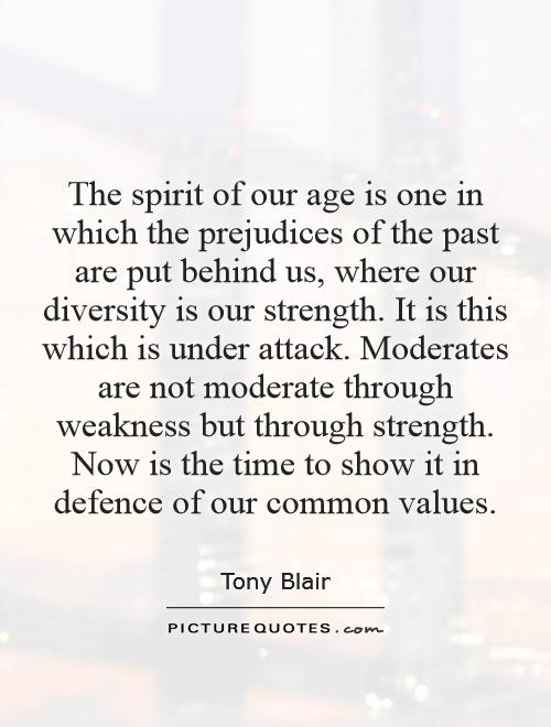 The spirit of our age is one in which the prejudices of the past are put behind us, where our diversity is our strength. It is this which is under attack. Moderates are not moderate through weakness but through strength. Now is the time to show it in defence of our common values Picture Quote #1