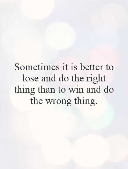 Sometimes it is better to lose and do the right thing than to win and do the wrong thing Picture Quote #1