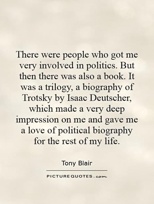 There were people who got me very involved in politics. But then there was also a book. It was a trilogy, a biography of Trotsky by Isaac Deutscher, which made a very deep impression on me and gave me a love of political biography for the rest of my life Picture Quote #1