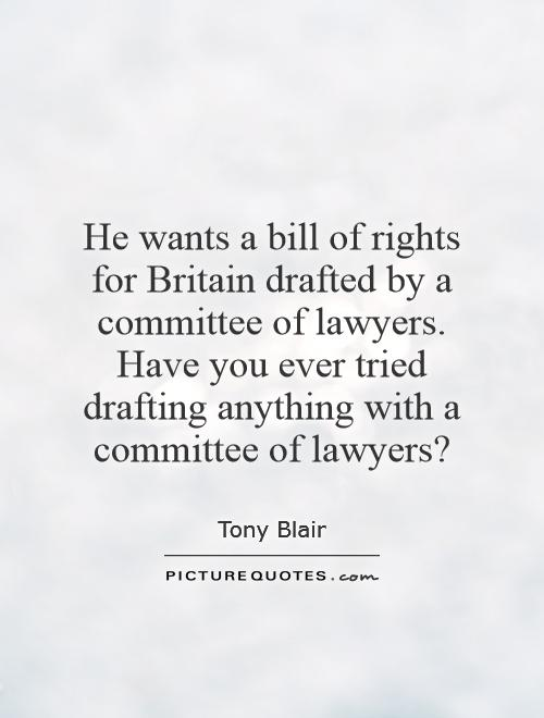 He wants a bill of rights for Britain drafted by a committee of lawyers. Have you ever tried drafting anything with a committee of lawyers? Picture Quote #1