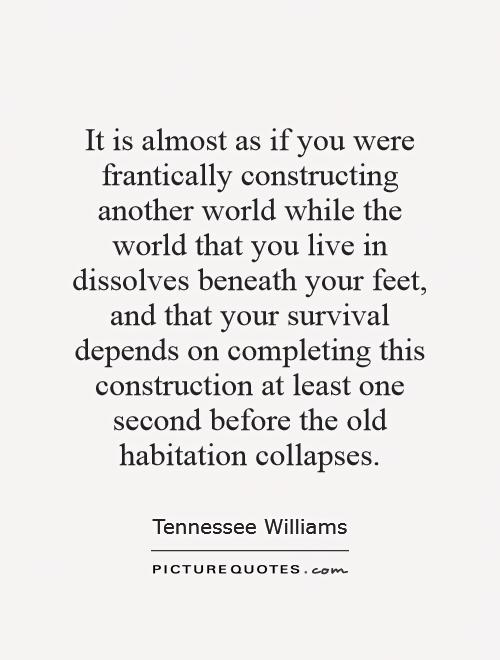 It is almost as if you were frantically constructing another world while the world that you live in dissolves beneath your feet, and that your survival depends on completing this construction at least one second before the old habitation collapses Picture Quote #1