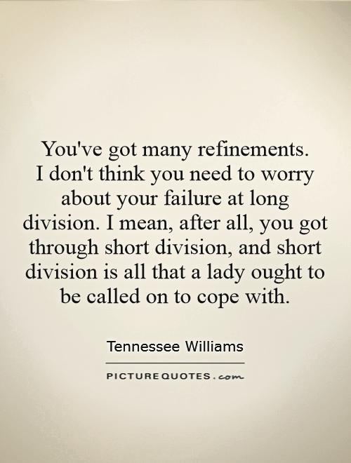 You've got many refinements.  I don't think you need to worry about your failure at long division. I mean, after all, you got through short division, and short division is all that a lady ought to be called on to cope with Picture Quote #1