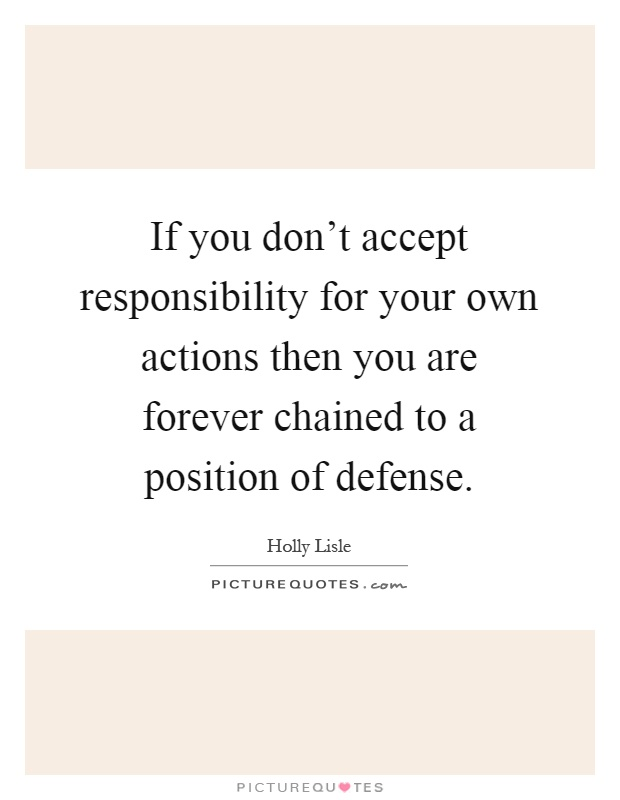 If you don't accept responsibility for your own actions then you are forever chained to a position of defense Picture Quote #1