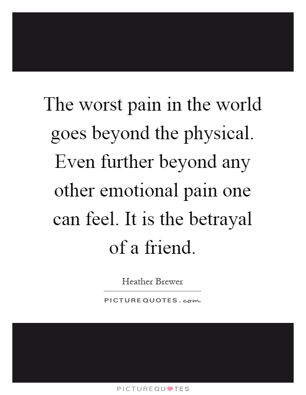 The worst pain in the world goes beyond the physical. Even further beyond any other emotional pain one can feel. It is the betrayal of a friend Picture Quote #1