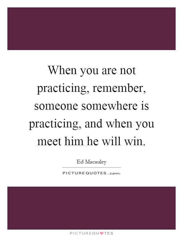 When you are not practicing, remember, someone somewhere is practicing, and when you meet him he will win Picture Quote #1