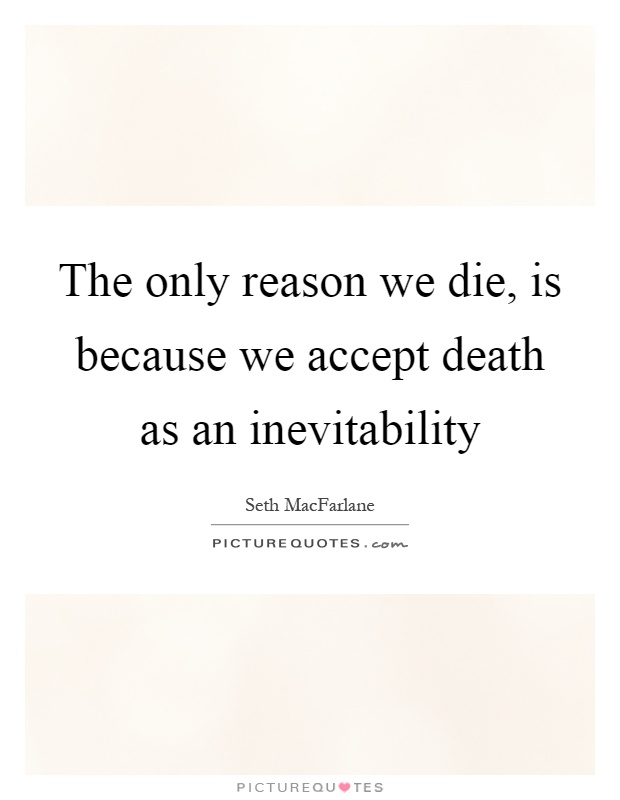 The only reason we die, is because we accept death as an inevitability Picture Quote #1