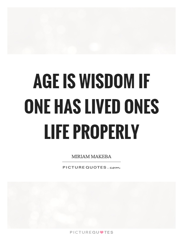 Age is wisdom if one has lived ones life properly Picture Quote #1