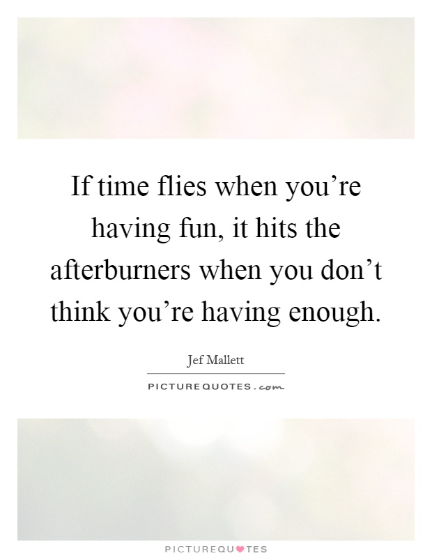 If time flies when you're having fun, it hits the afterburners when you don't think you're having enough Picture Quote #1