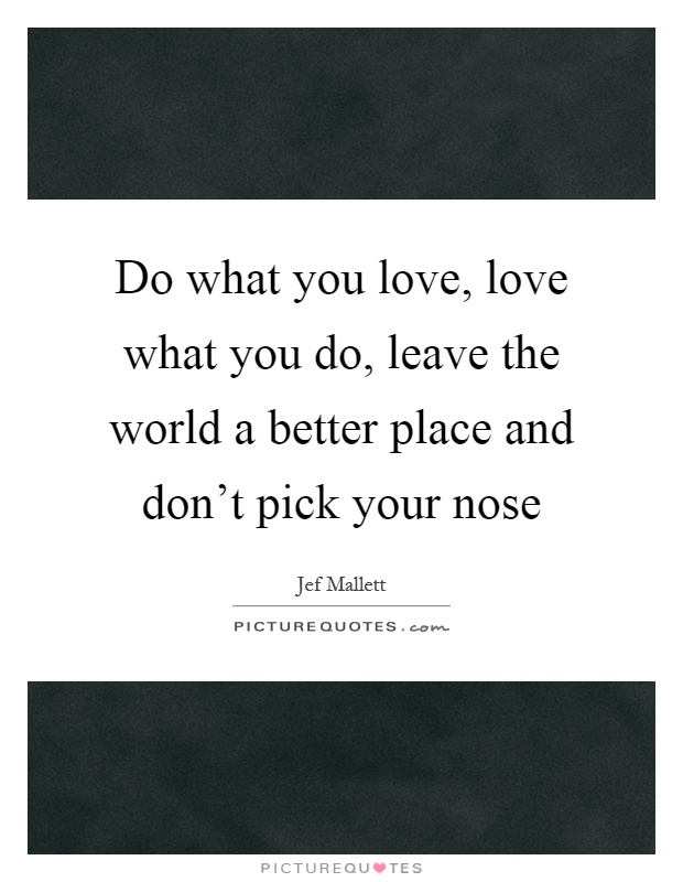 Do what you love, love what you do, leave the world a better place and don't pick your nose Picture Quote #1