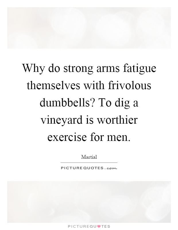 Why do strong arms fatigue themselves with frivolous dumbbells? To dig a vineyard is worthier exercise for men Picture Quote #1