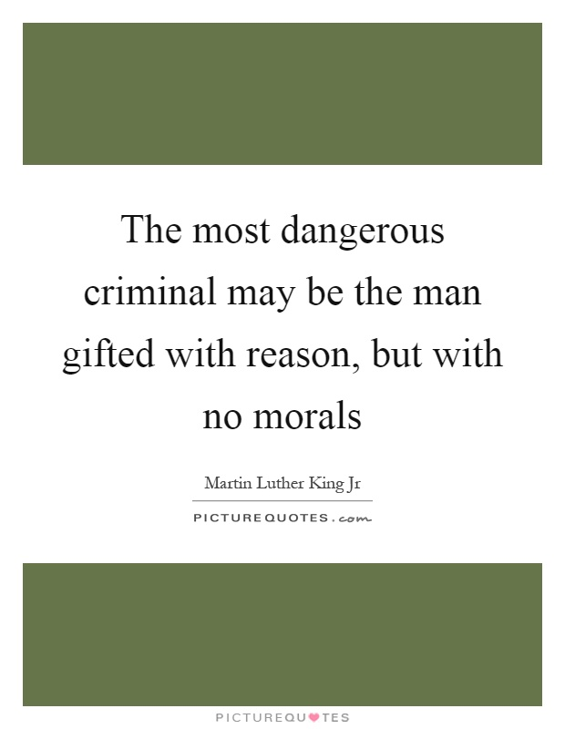 The most dangerous criminal may be the man gifted with reason, but with no morals Picture Quote #1