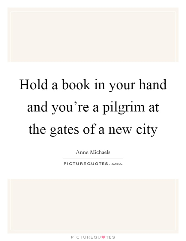 Hold a book in your hand and you're a pilgrim at the gates of a new city Picture Quote #1