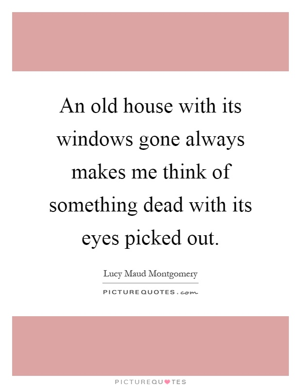 An old house with its windows gone always makes me think for Classic house quotes