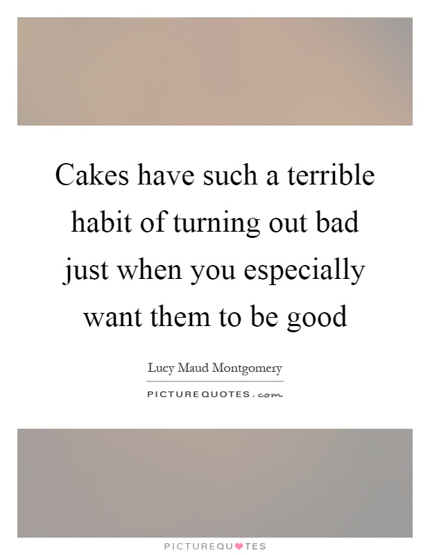 Cakes have such a terrible habit of turning out bad just when you especially want them to be good Picture Quote #1