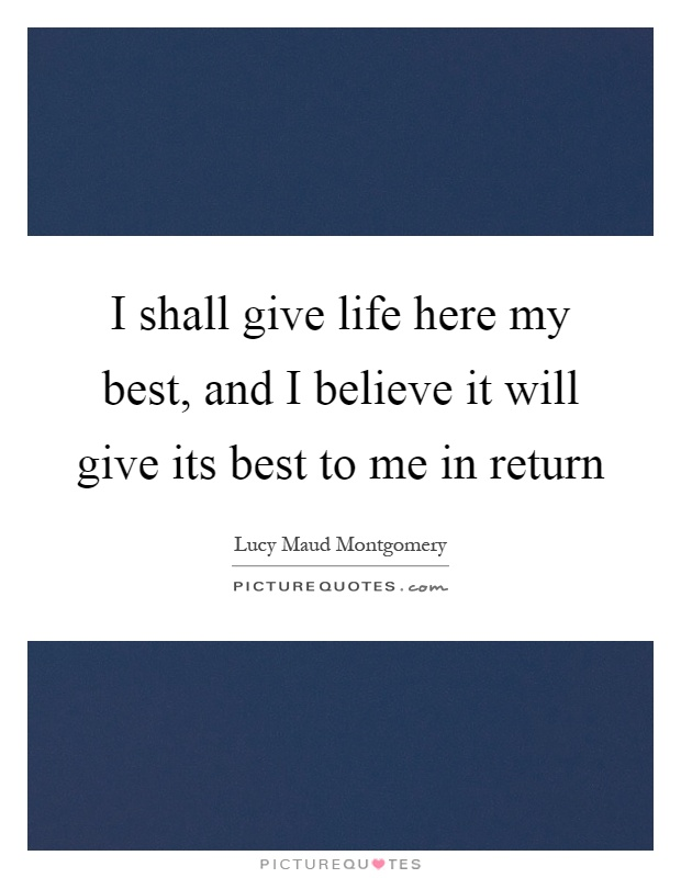 I shall give life here my best, and I believe it will give its best to me in return Picture Quote #1
