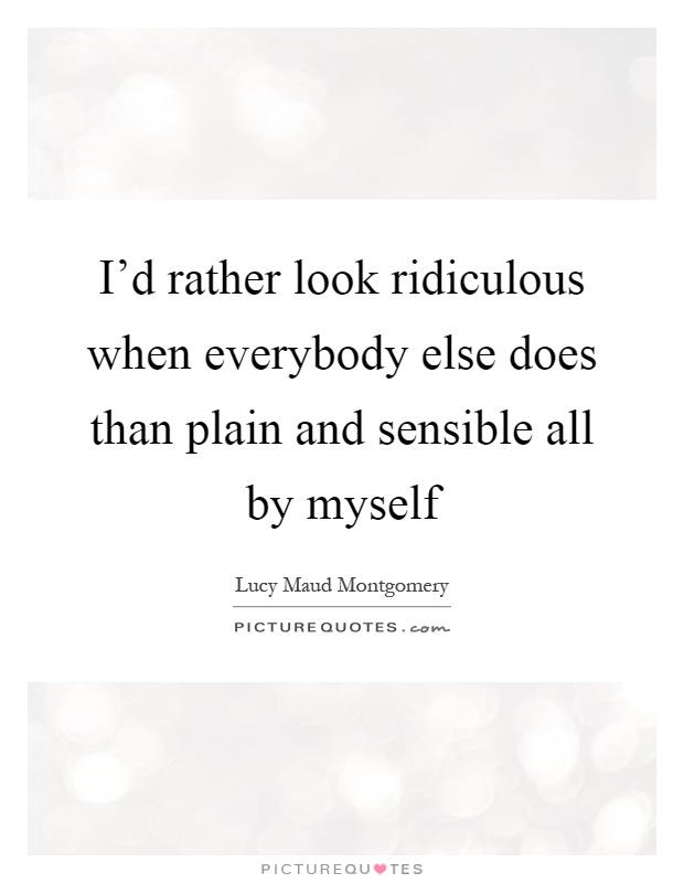 I'd rather look ridiculous when everybody else does than plain and sensible all by myself Picture Quote #1