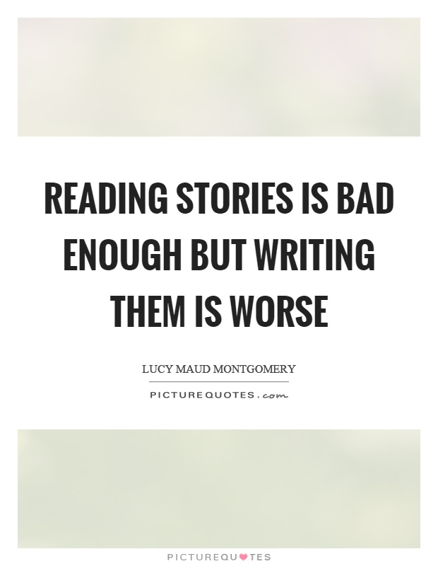 Reading stories is bad enough but writing them is worse Picture Quote #1