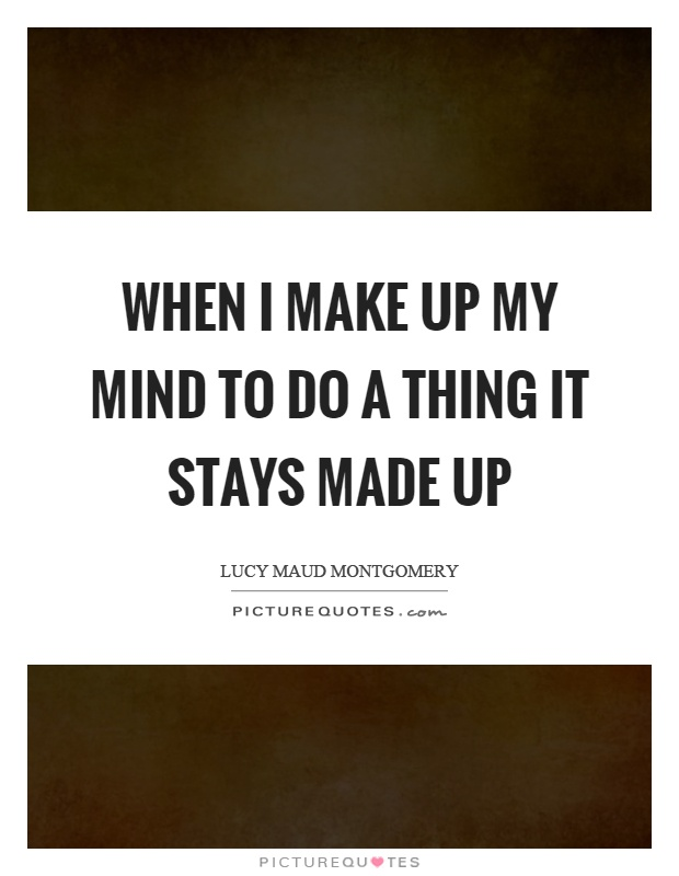 When I make up my mind to do a thing it stays made up Picture Quote #1