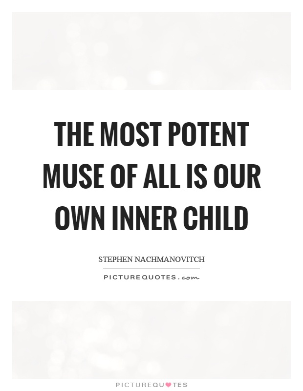 The most potent muse of all is our own inner child Picture Quote #1