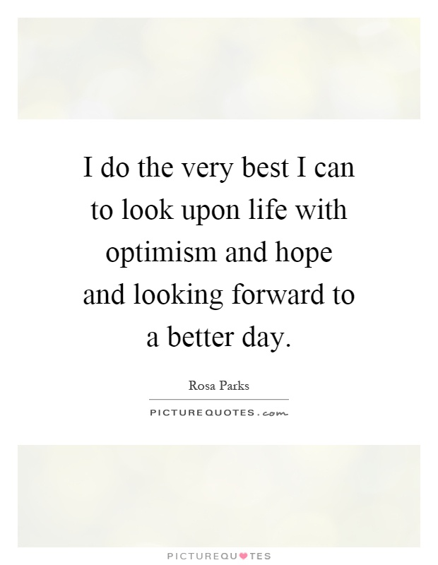 I do the very best I can to look upon life with optimism and hope and looking forward to a better day Picture Quote #1