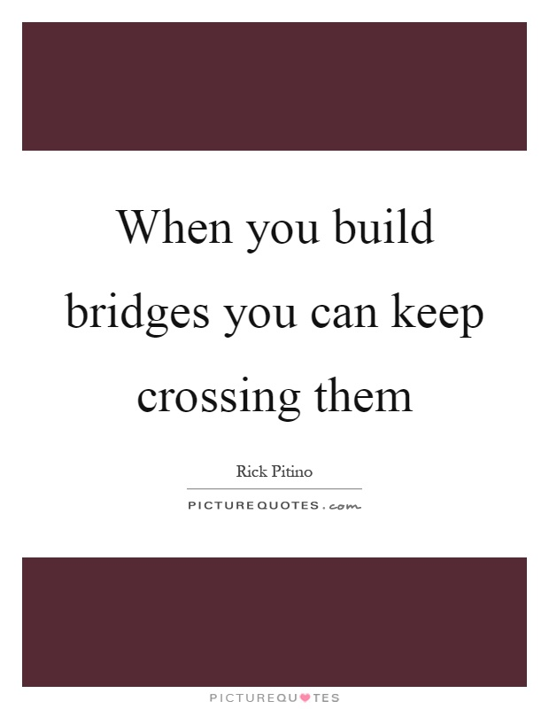 When you build bridges you can keep crossing them Picture Quote #1