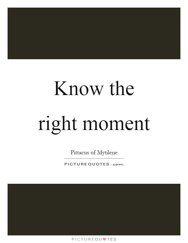 Know the right moment Picture Quote #1