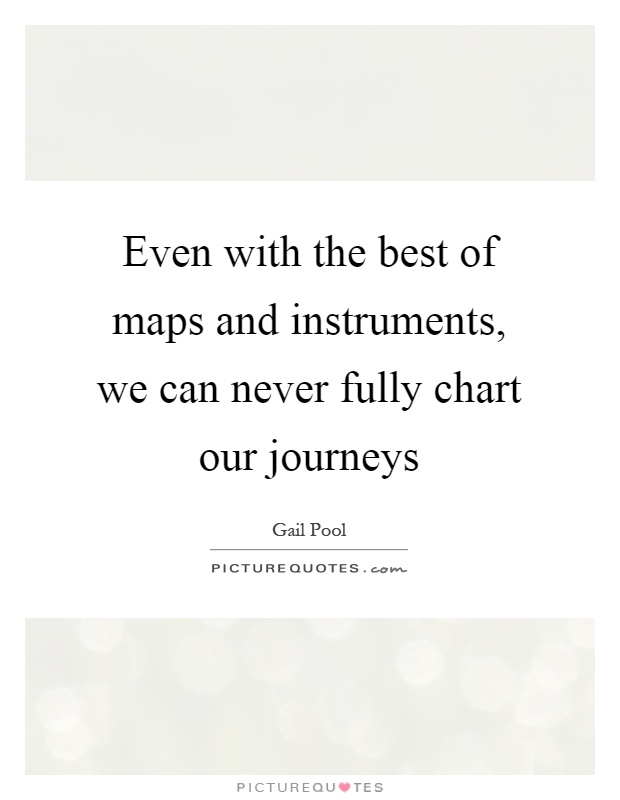 Even with the best of maps and instruments, we can never fully chart our journeys Picture Quote #1