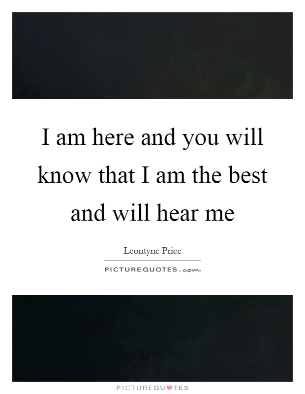 I am here and you will know that I am the best and will hear me Picture Quote #1