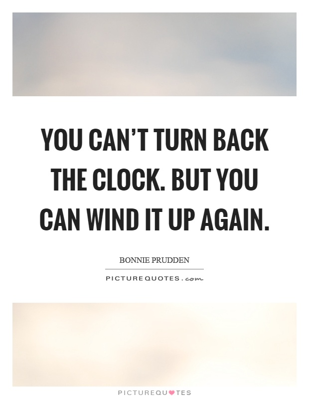 You can't turn back the clock. But you can wind it up again Picture Quote #1