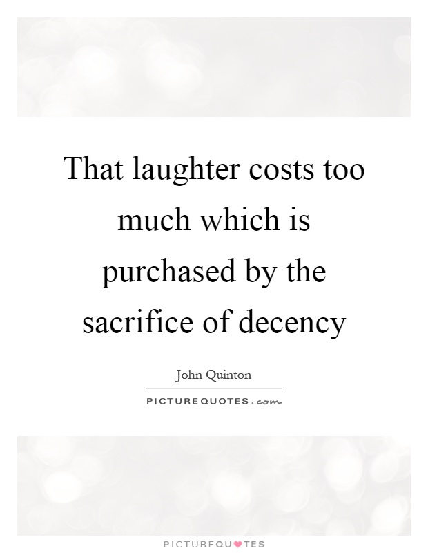 That laughter costs too much which is purchased by the sacrifice of decency Picture Quote #1