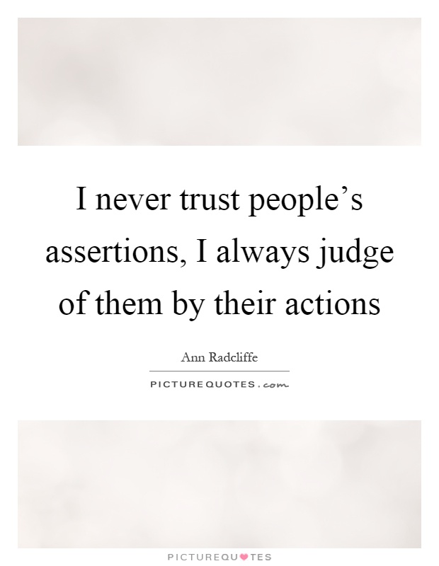 I never trust people's assertions, I always judge of them by their actions Picture Quote #1