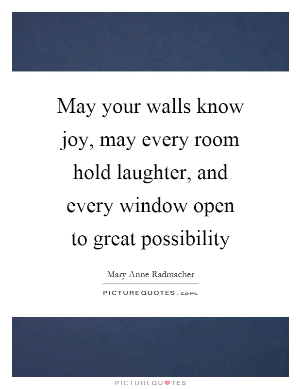 May your walls know joy, may every room hold laughter, and every window open to great possibility Picture Quote #1