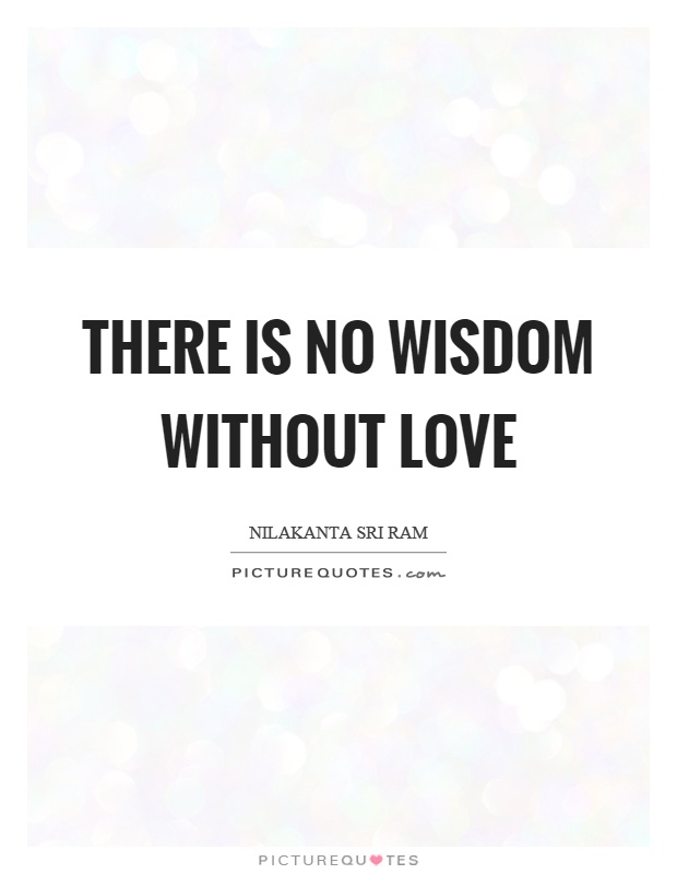 There is no wisdom without love Picture Quote #1
