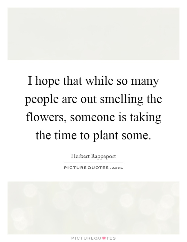 I hope that while so many people are out smelling the flowers, someone is taking the time to plant some Picture Quote #1