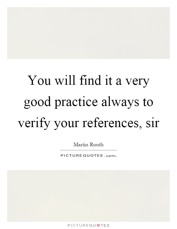 You will find it a very good practice always to verify your references, sir Picture Quote #1